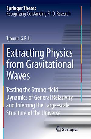 Extracting Physics from Gravitational Waves : Testing the Strong-field Dynamics of General Relativity and Inferring the Large-scale Structure of the U