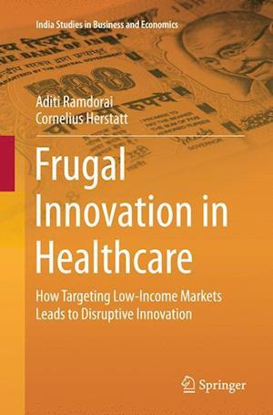 Frugal Innovation in Healthcare : How Targeting Low-Income Markets Leads to Disruptive Innovation