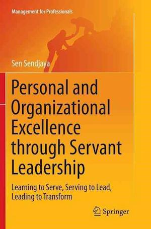 Personal and Organizational Excellence through Servant Leadership : Learning to Serve, Serving to Lead, Leading to Transform