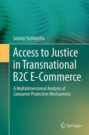 Access to Justice in Transnational B2C E-Commerce : A Multidimensional Analysis of Consumer Protection Mechanisms