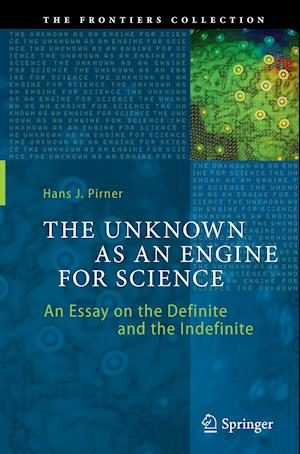 The Unknown as an Engine for Science : An Essay on the Definite and the Indefinite