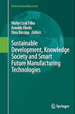 Sustainable Development, Knowledge Society and Smart Future Manufacturing Technologies (World Sustainability Series)