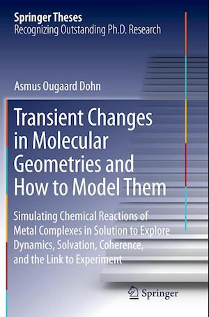Bog, hæftet Transient Changes in Molecular Geometries and How to Model Them : Simulating Chemical Reactions of Metal Complexes in Solution to Explore Dynamics, So af Asmus Ougaard Dohn