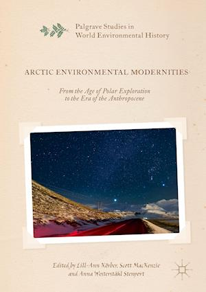 Arctic Environmental Modernities : From the Age of Polar Exploration to the Era of the Anthropocene