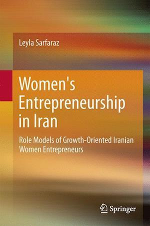 Women's Entrepreneurship in Iran : Role Models of Growth-Oriented Iranian Women Entrepreneurs