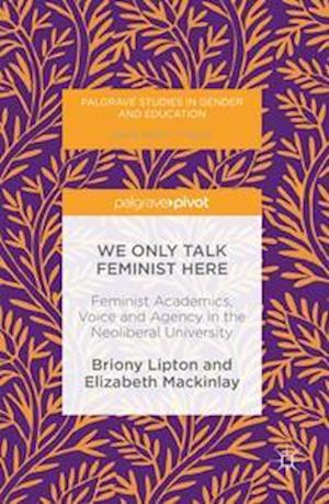 We Only Talk Feminist Here : Feminist Academics, Voice and Agency in the Neoliberal University