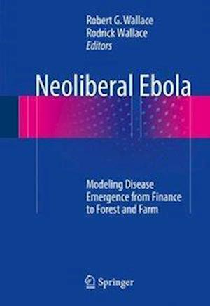 Neoliberal Ebola : Modeling Disease Emergence from Finance to Forest and Farm