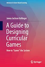 A Guide to Designing Curricular Games (Advances in Game based Learning)