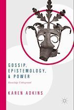 Gossip, Epistemology, and Power : Knowledge Underground