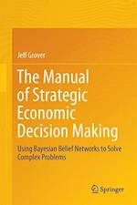 The Manual of Strategic Economic Decision Making : Using Bayesian Belief Networks to Solve Complex Problems