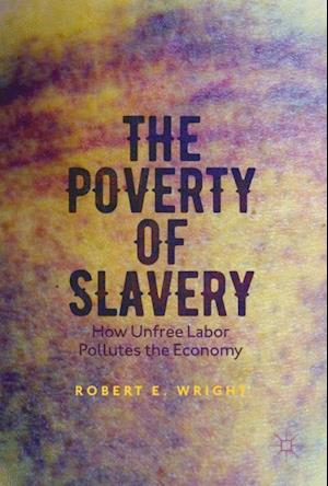Bog, hæftet The Poverty of Slavery : How Unfree Labor Pollutes the Economy af Robert E. Wright