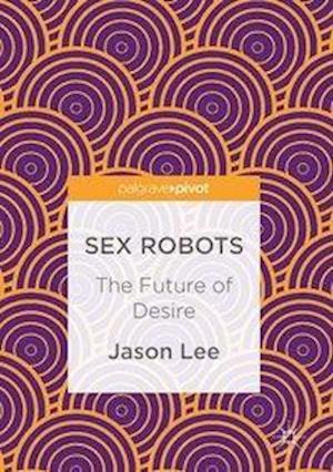 Sex Robots : The Future of Desire