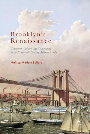 Bog, hardback Brooklyn's Renaissance : Commerce, Culture, and Community in the Nineteenth-Century Atlantic World af Melissa Meriam Bullard