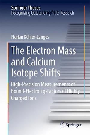 Bog, hardback The Electron Mass and Calcium Isotope Shifts : High-Precision Measurements of Bound-Electron g-Factors of Highly Charged Ions af Florian Köhler-Langes