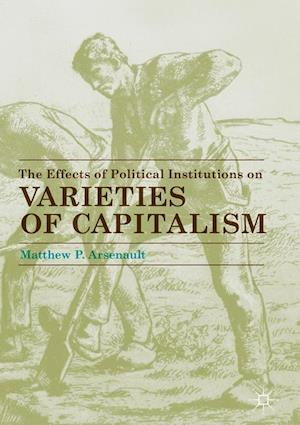 Bog, hardback The Effects of Political Institutions on Varieties of Capitalism af Matthew P. Arsenault