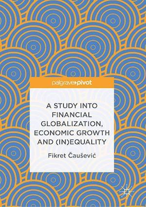Bog, hardback A Study into Financial Globalization, Economic Growth and (In)Equality af Fikret Causevic
