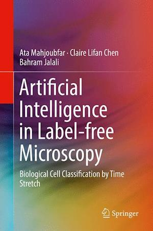Bog, hardback Artificial Intelligence in Label-free Microscopy : Biological Cell Classification by Time Stretch af Bahram Jalali, Ata Mahjoubfar, Claire Lifan Chen