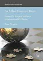 The Political Economy of Robots : Prospects for Prosperity and Peace in the Automated 21st Century