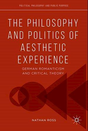 The Philosophy and Politics of Aesthetic Experience : German Romanticism and Critical Theory