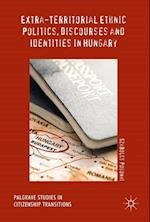Extra-Territorial Ethnic Politics, Discourses and Identities in Hungary (Palgrave Studies in Citizenship Transitions)