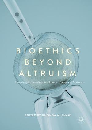 Bioethics Beyond Altruism : Donating and Transforming Human Biological Materials
