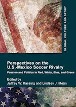 Perspectives on the U.S.-Mexico Soccer Rivalry : Passion and Politics in Red, White, Blue, and Green