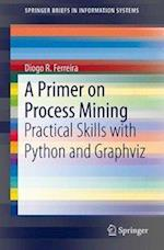 A Primer on Process Mining (Springerbriefs in Information Systems)