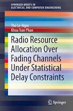 Radio Resource Allocation Over Fading Channels Under Statistical Delay Constraints (Springerbriefs in Electrical and Computer Engineering)