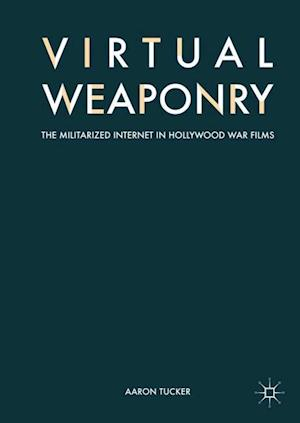 Virtual Weaponry : The Militarized Internet in Hollywood War Films