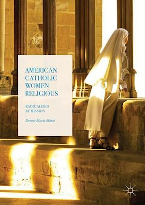 American Catholic Women Religious : Radicalized by Mission
