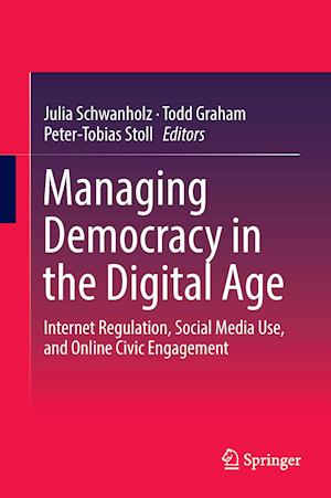 Managing Democracy in the Digital Age : Internet Regulation, Social Media Use, and Online Civic Engagement