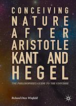 Conceiving Nature after Aristotle, Kant, and Hegel : The Philosopher's Guide to the Universe