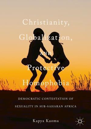 Christianity, Globalization, and Protective Homophobia : Democratic Contestation of Sexuality in Sub-Saharan Africa