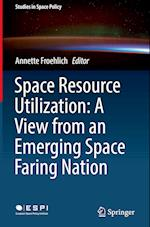 Space Resource Utilization: A View from an Emerging Space Faring Nation (Studies in Space Policy, nr. 12)
