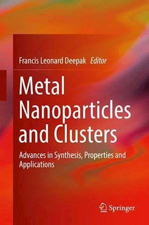 Metal Nanoparticles and Clusters : Advances in Synthesis, Properties and Applications