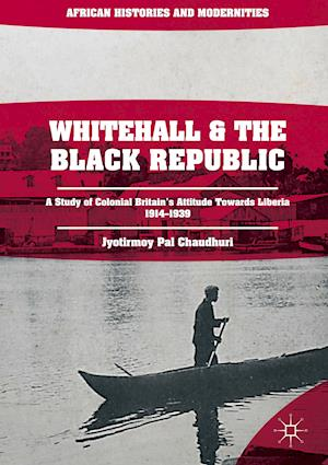 Whitehall and the Black Republic : A Study of Colonial Britain's Attitude Towards Liberia, 1914-1939