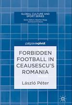 Forbidden Football in Ceausescu's Romania (Global Culture and Sport Series)