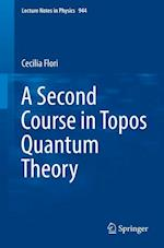 A Second Course in Topos Quantum Theory (LECTURE NOTES IN PHYSICS, nr. 944)