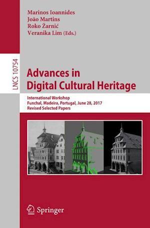 Advances in Digital Cultural Heritage : International Workshop, Funchal, Madeira, Portugal, June 28, 2017, Revised Selected Papers