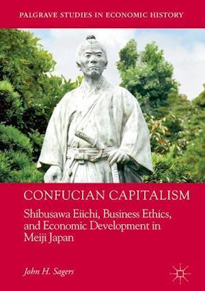 Confucian Capitalism : Shibusawa Eiichi, Business Ethics, and Economic Development in Meiji Japan