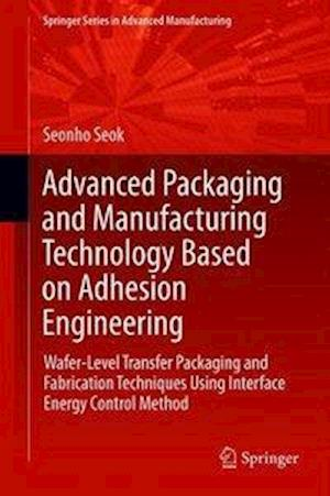 Advanced Packaging and Manufacturing Technology Based on Adhesion Engineering : Wafer-Level Transfer Packaging and Fabrication Techniques Using Interf