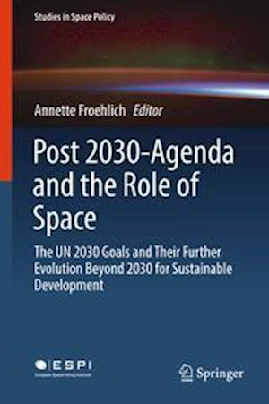 Post 2030-Agenda and the Role of Space : The UN 2030 Goals and Their Further Evolution Beyond 2030 for Sustainable Development
