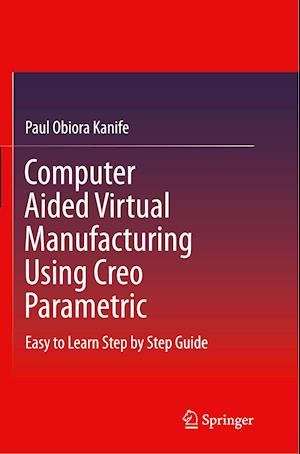 Computer Aided Virtual Manufacturing Using Creo Parametric : Easy to Learn Step by Step Guide