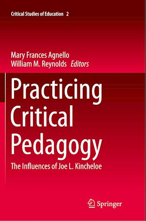 Practicing Critical Pedagogy : The Influences of Joe L. Kincheloe