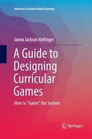 """A Guide to Designing Curricular Games : How to """"Game"""" the System"""