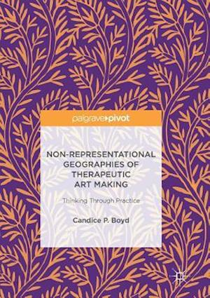 Non-Representational Geographies of Therapeutic Art Making : Thinking Through Practice