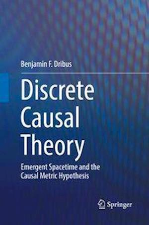 Discrete Causal Theory : Emergent Spacetime and the Causal Metric Hypothesis