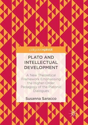 Plato and Intellectual Development : A New Theoretical Framework Emphasising the Higher-Order Pedagogy of the Platonic Dialogues
