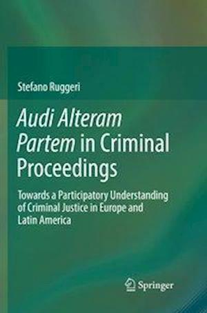 Audi Alteram Partem in Criminal Proceedings : Towards a Participatory Understanding of Criminal Justice in Europe and Latin America