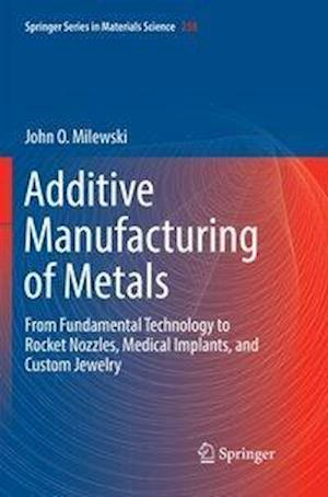 Additive Manufacturing of Metals : From Fundamental Technology to Rocket Nozzles, Medical Implants, and Custom Jewelry